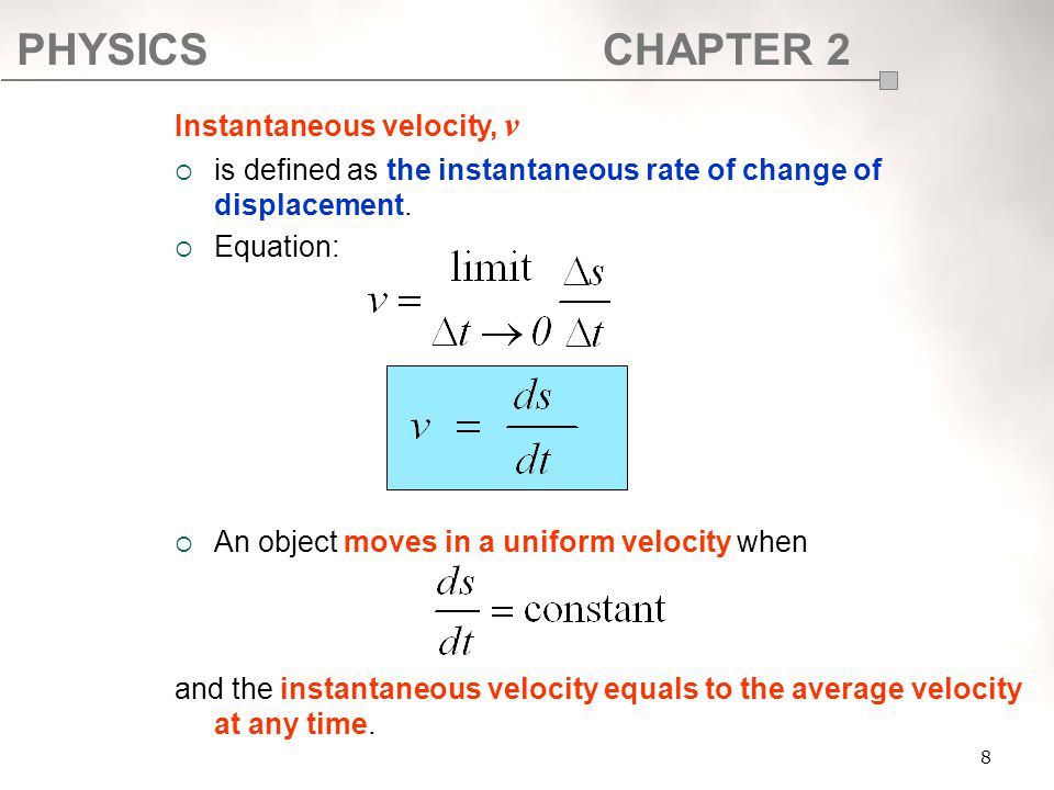 PHYSICSCHAPTER 2 8 Instantaneous velocity, v  is defined as the instantaneous rate of change of displacement.  Equation:  An object moves in a unif