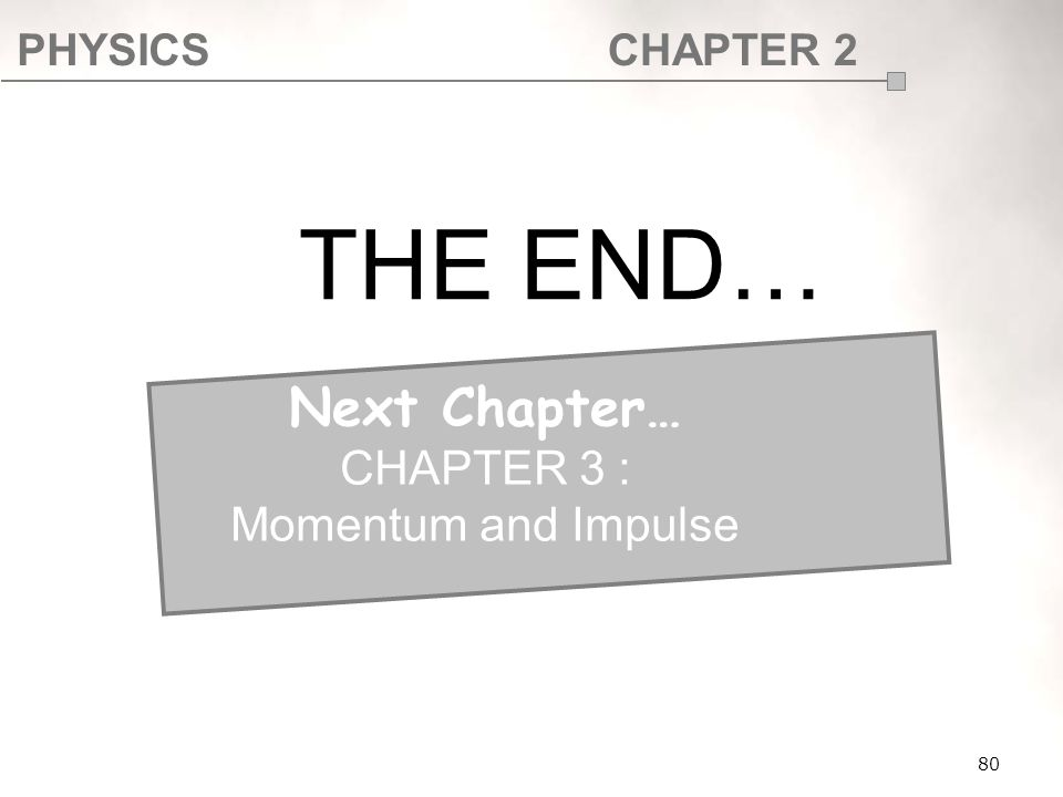 PHYSICSCHAPTER 2 80 THE END… Next Chapter… CHAPTER 3 : Momentum and Impulse