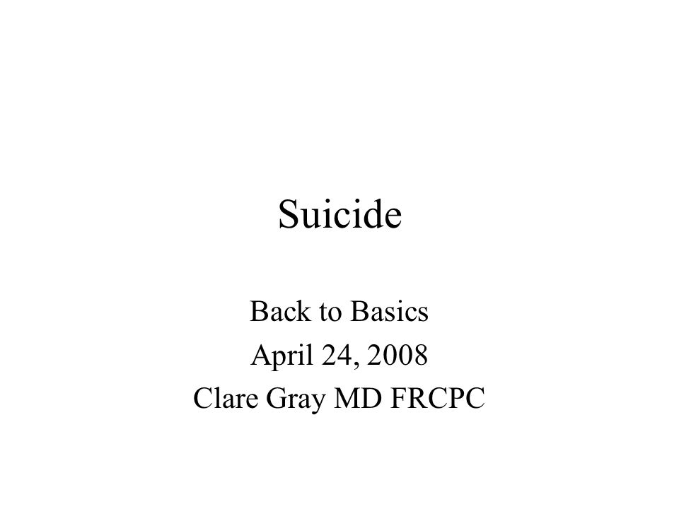 Suicide Back to Basics April 24, 2008 Clare Gray MD FRCPC