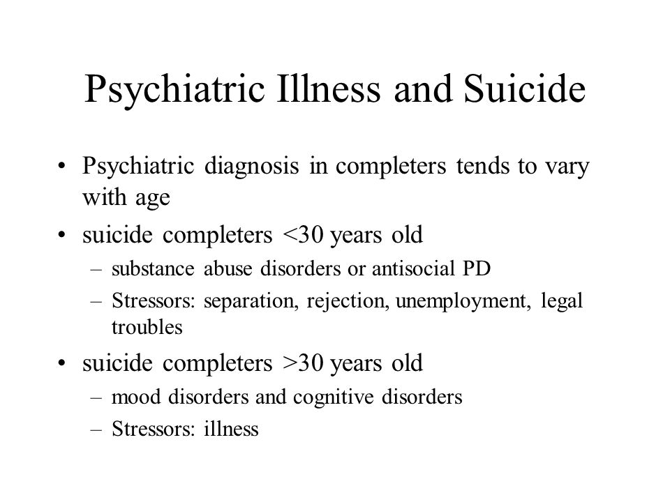 Psychiatric Illness and Suicide Psychiatric diagnosis in completers tends to vary with age suicide completers <30 years old –substance abuse disorders or antisocial PD –Stressors: separation, rejection, unemployment, legal troubles suicide completers >30 years old –mood disorders and cognitive disorders –Stressors: illness