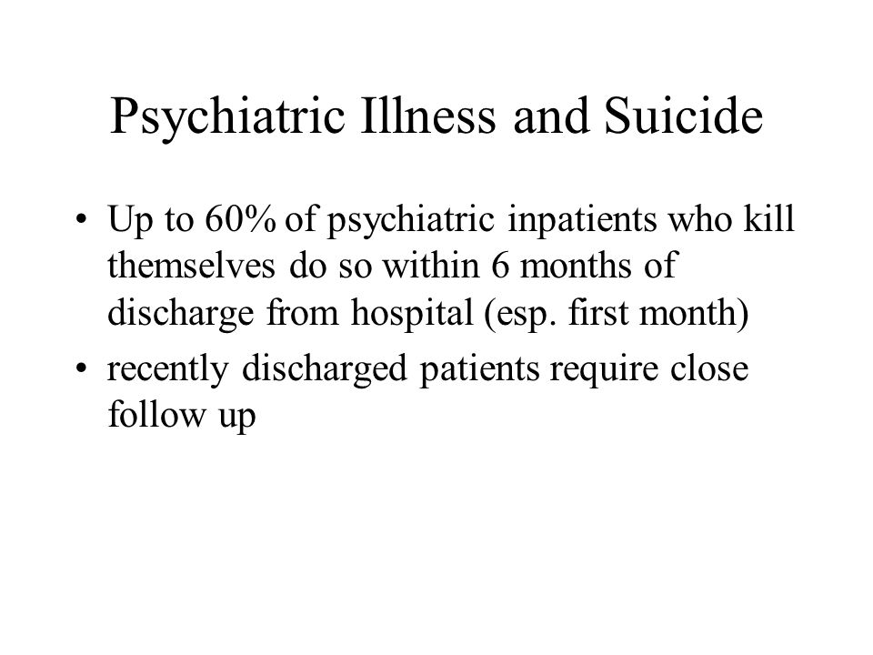 Psychiatric Illness and Suicide Up to 60% of psychiatric inpatients who kill themselves do so within 6 months of discharge from hospital (esp.