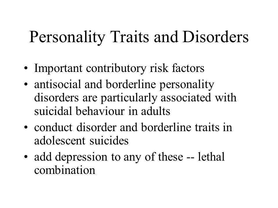 Personality Traits and Disorders Important contributory risk factors antisocial and borderline personality disorders are particularly associated with