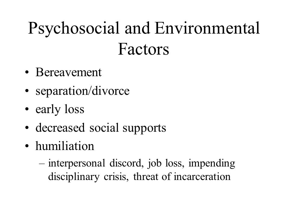 Psychosocial and Environmental Factors Bereavement separation/divorce early loss decreased social supports humiliation –interpersonal discord, job loss, impending disciplinary crisis, threat of incarceration