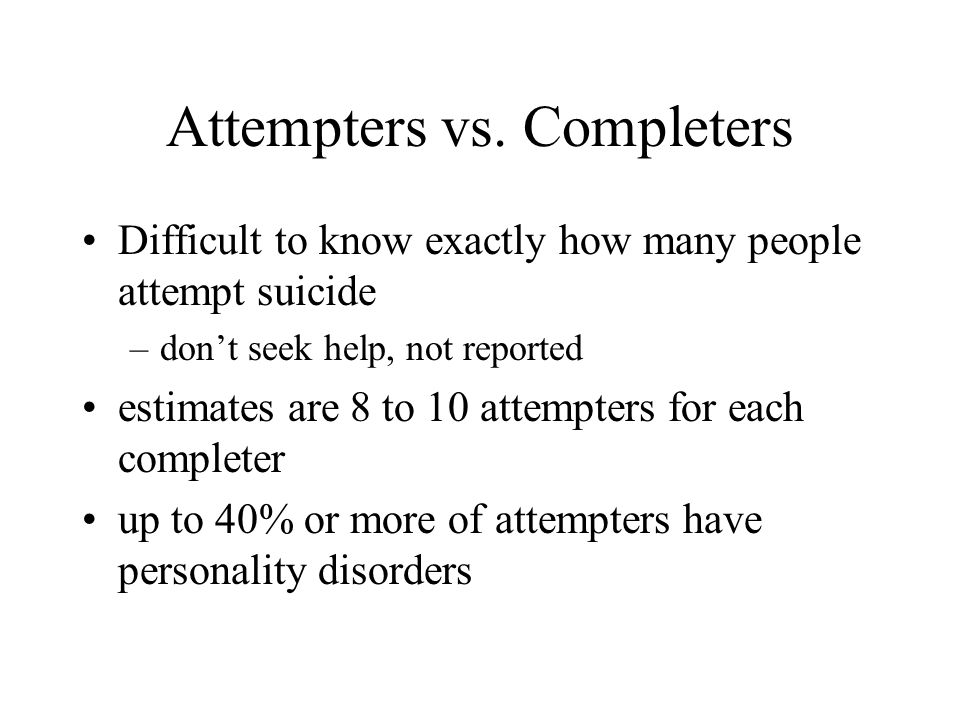 Attempters vs. Completers Difficult to know exactly how many people attempt suicide –don't seek help, not reported estimates are 8 to 10 attempters fo