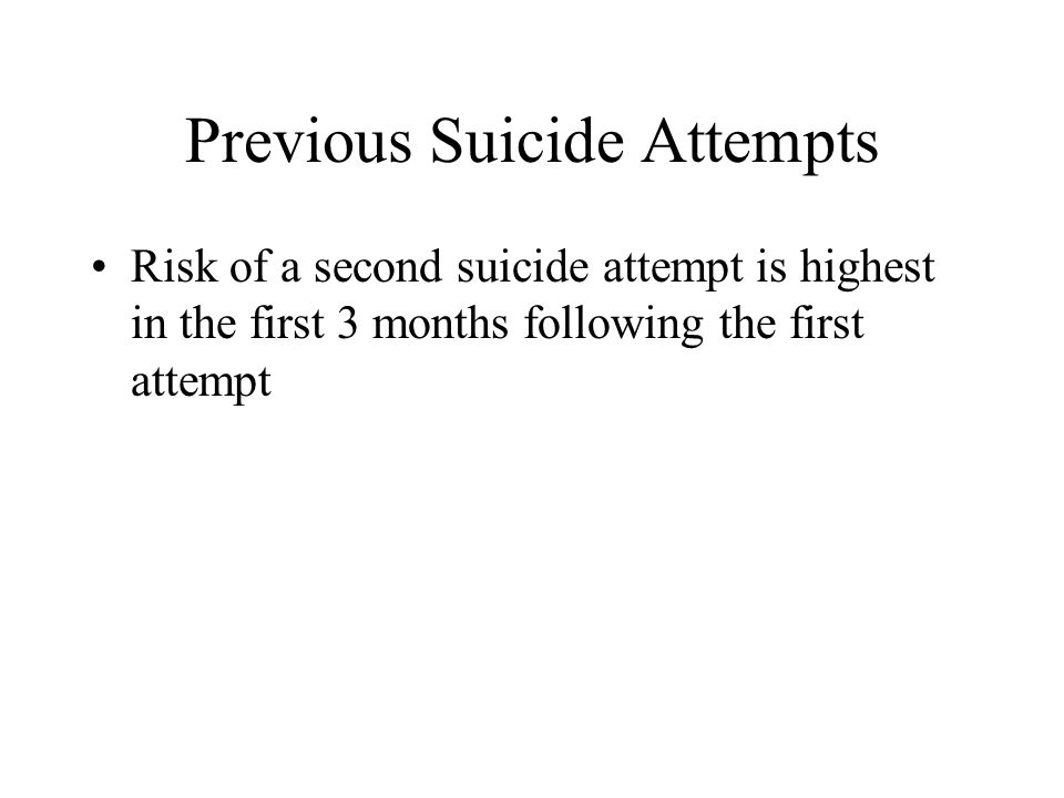 Previous Suicide Attempts Risk of a second suicide attempt is highest in the first 3 months following the first attempt