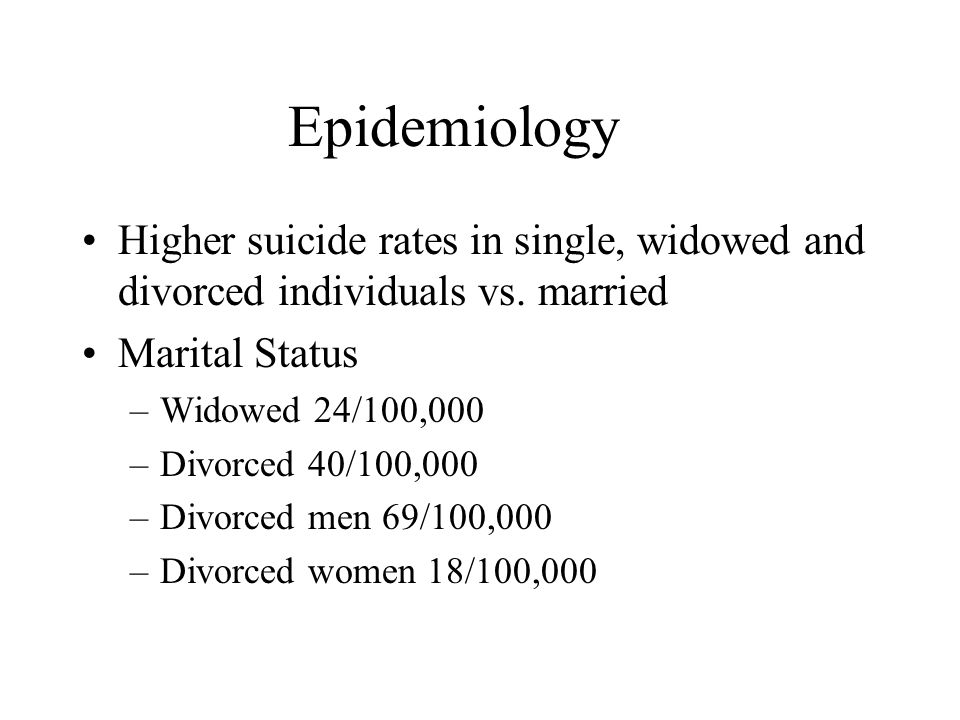 Epidemiology Higher suicide rates in single, widowed and divorced individuals vs.