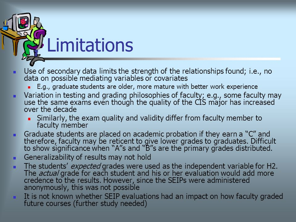 Limitations Use of secondary data limits the strength of the relationships found; i.e., no data on possible mediating variables or covariates E.g., graduate students are older, more mature with better work experience Variation in testing and grading philosophies of faculty; e.g., some faculty may use the same exams even though the quality of the CIS major has increased over the decade Similarly, the exam quality and validity differ from faculty member to faculty member Graduate students are placed on academic probation if they earn a C and therefore, faculty may be reticent to give lower grades to graduates.