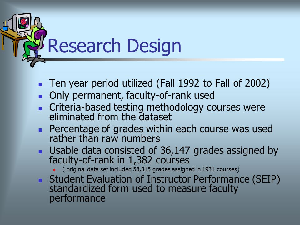 Research Design Ten year period utilized (Fall 1992 to Fall of 2002) Only permanent, faculty-of-rank used Criteria-based testing methodology courses were eliminated from the dataset Percentage of grades within each course was used rather than raw numbers Usable data consisted of 36,147 grades assigned by faculty-of-rank in 1,382 courses ( original data set included 58,315 grades assigned in 1931 courses) Student Evaluation of Instructor Performance (SEIP) standardized form used to measure faculty performance