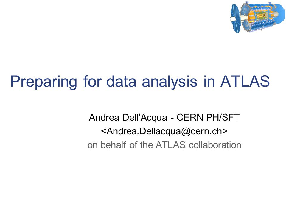 Preparing for data analysis in ATLAS Andrea Dell'Acqua - CERN PH/SFT on behalf of the ATLAS collaboration