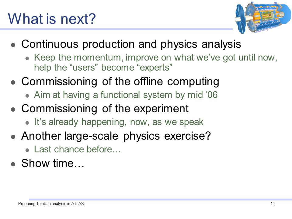 Preparing for data analysis in ATLAS10 What is next? Continuous production and physics analysis Keep the momentum, improve on what we've got until now