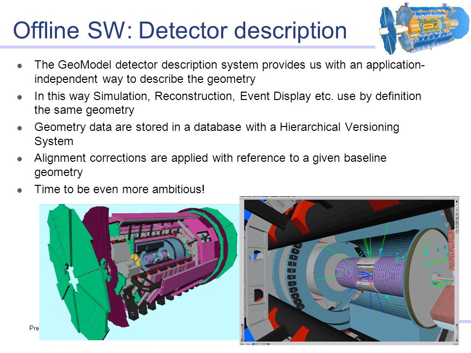Preparing for data analysis in ATLAS14 Offline SW: Detector description The GeoModel detector description system provides us with an application- independent way to describe the geometry In this way Simulation, Reconstruction, Event Display etc.