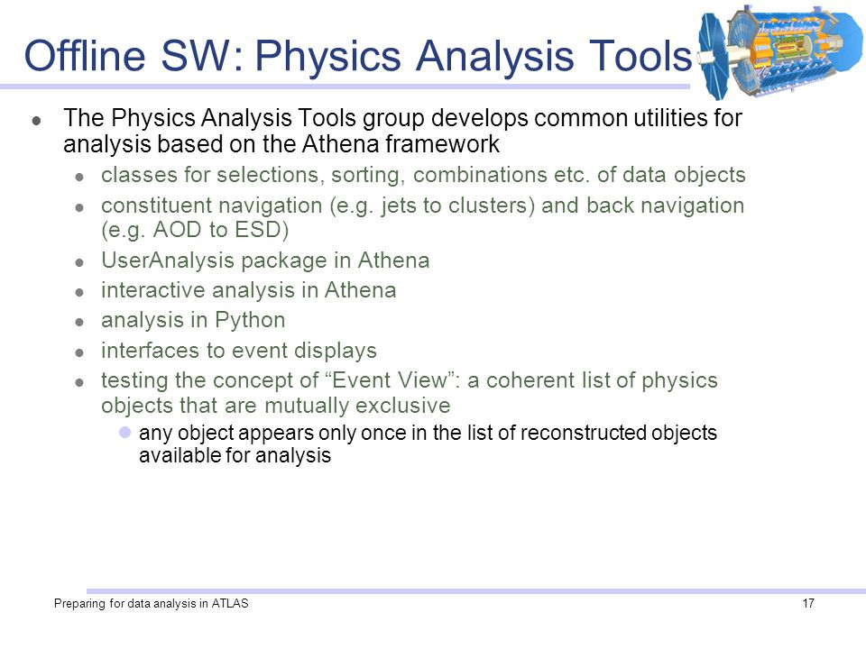 Preparing for data analysis in ATLAS17 Offline SW: Physics Analysis Tools The Physics Analysis Tools group develops common utilities for analysis based on the Athena framework classes for selections, sorting, combinations etc.