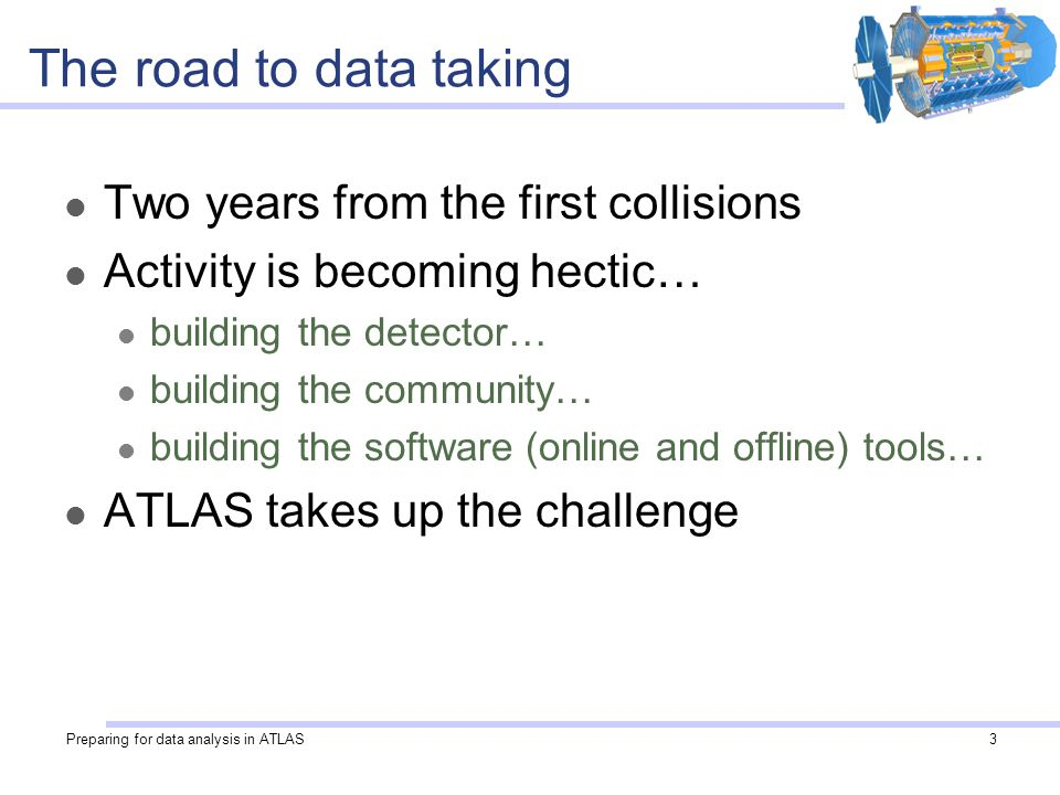 Preparing for data analysis in ATLAS3 The road to data taking Two years from the first collisions Activity is becoming hectic… building the detector… building the community… building the software (online and offline) tools… ATLAS takes up the challenge