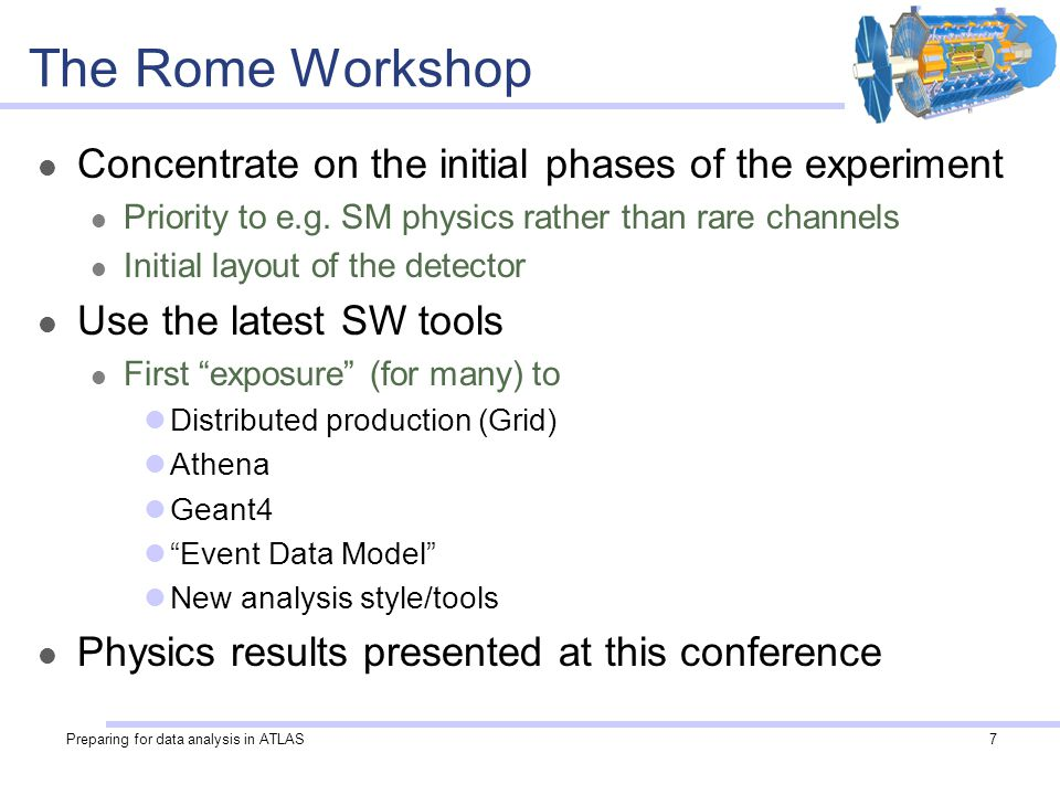 Preparing for data analysis in ATLAS7 The Rome Workshop Concentrate on the initial phases of the experiment Priority to e.g.