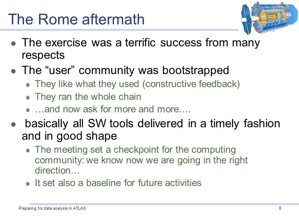 Preparing for data analysis in ATLAS8 The Rome aftermath The exercise was a terrific success from many respects The user community was bootstrapped They like what they used (constructive feedback) They ran the whole chain …and now ask for more and more….