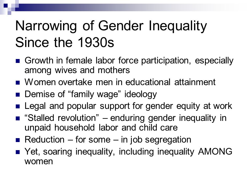 Narrowing of Gender Inequality Since the 1930s Growth in female labor force participation, especially among wives and mothers Women overtake men in educational attainment Demise of family wage ideology Legal and popular support for gender equity at work Stalled revolution – enduring gender inequality in unpaid household labor and child care Reduction – for some – in job segregation Yet, soaring inequality, including inequality AMONG women