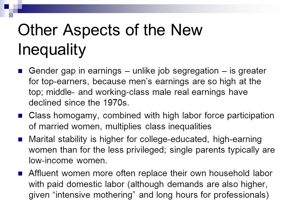 Other Aspects of the New Inequality Gender gap in earnings – unlike job segregation – is greater for top-earners, because men's earnings are so high at the top; middle- and working-class male real earnings have declined since the 1970s.