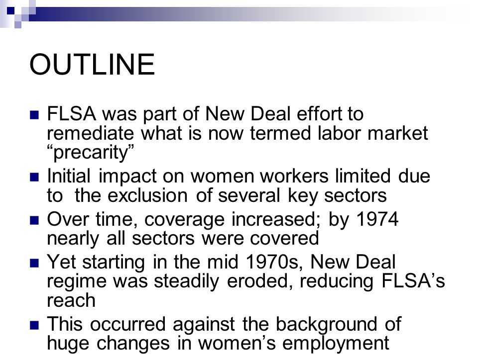 FLSA and Women Workers Backdrop: 15 states had minimum wage laws for women and children, starting with MA in 1912 Progressive era unionists opposed such laws for adult men; as late as 1936 AFL (but not CIO) Initially FLSA excluded agriculture; domestic work; retail, laundry, hotel and restaurant work; food processing and government employment It covered 14% of employed women, vs.