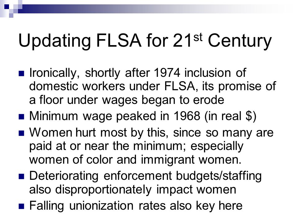 Updating FLSA for 21 st Century Ironically, shortly after 1974 inclusion of domestic workers under FLSA, its promise of a floor under wages began to erode Minimum wage peaked in 1968 (in real $) Women hurt most by this, since so many are paid at or near the minimum; especially women of color and immigrant women.