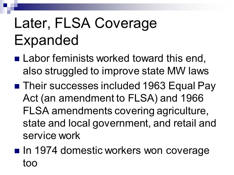 Later, FLSA Coverage Expanded Labor feminists worked toward this end, also struggled to improve state MW laws Their successes included 1963 Equal Pay Act (an amendment to FLSA) and 1966 FLSA amendments covering agriculture, state and local government, and retail and service work In 1974 domestic workers won coverage too