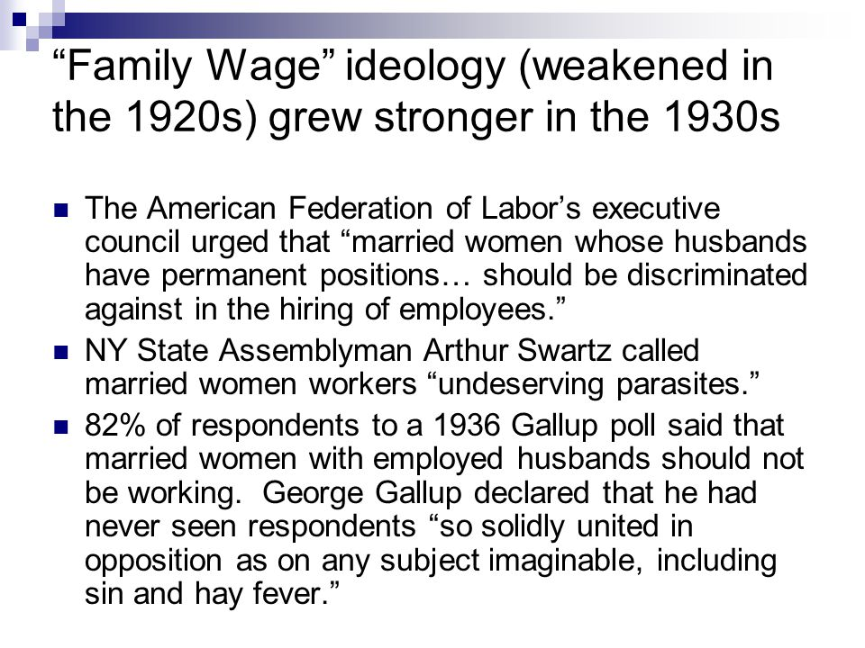 Family Wage ideology (weakened in the 1920s) grew stronger in the 1930s The American Federation of Labor's executive council urged that married women whose husbands have permanent positions… should be discriminated against in the hiring of employees. NY State Assemblyman Arthur Swartz called married women workers undeserving parasites. 82% of respondents to a 1936 Gallup poll said that married women with employed husbands should not be working.