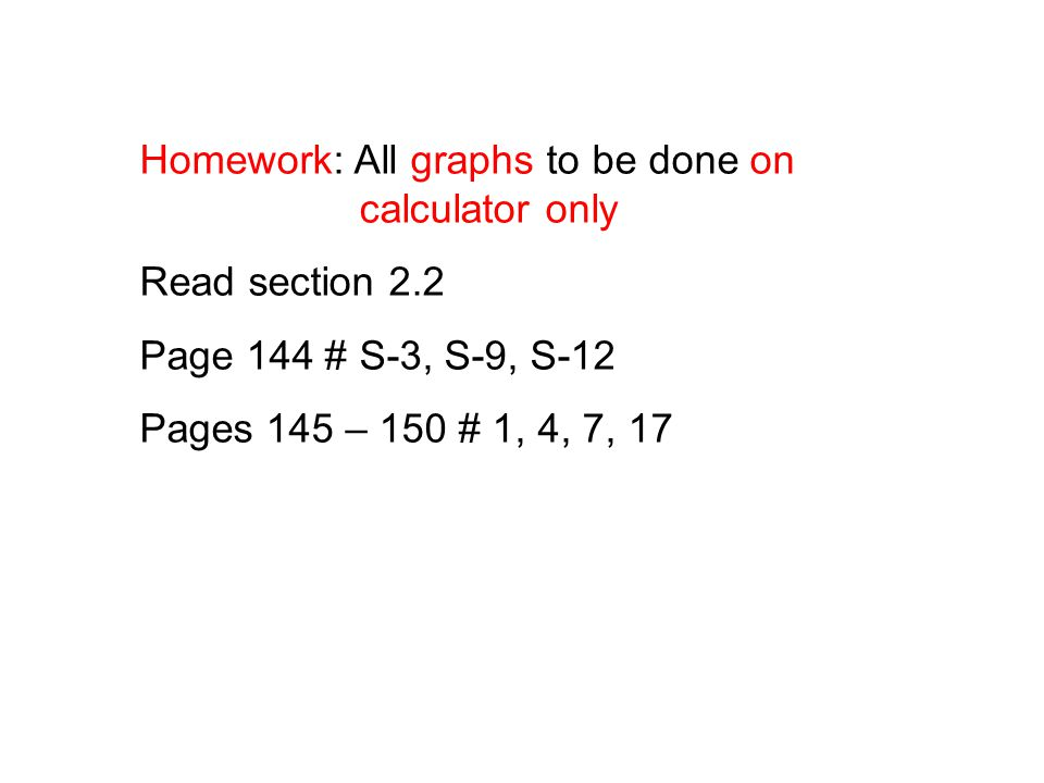 Homework: All graphs to be done on calculator only Read section 2.2 Page 144 # S-3, S-9, S-12 Pages 145 – 150 # 1, 4, 7, 17