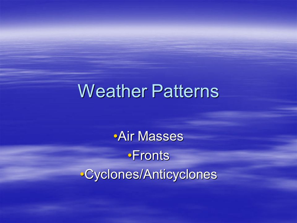 Weather Patterns Air MassesAir Masses FrontsFronts Cyclones/AnticyclonesCyclones/Anticyclones