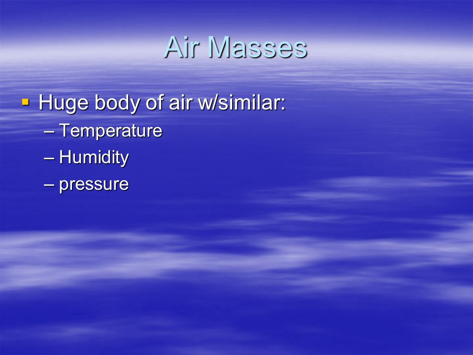 Air Masses  Huge body of air w/similar: –Temperature –Humidity –pressure