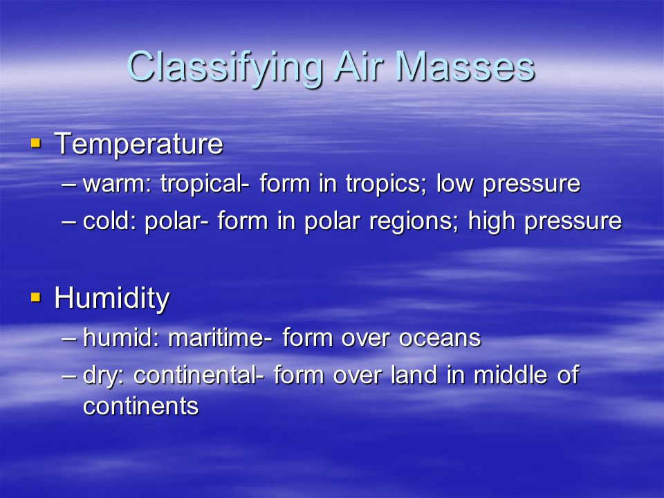 Classifying Air Masses  Temperature –warm: tropical- form in tropics; low pressure –cold: polar- form in polar regions; high pressure  Humidity –humid: maritime- form over oceans –dry: continental- form over land in middle of continents