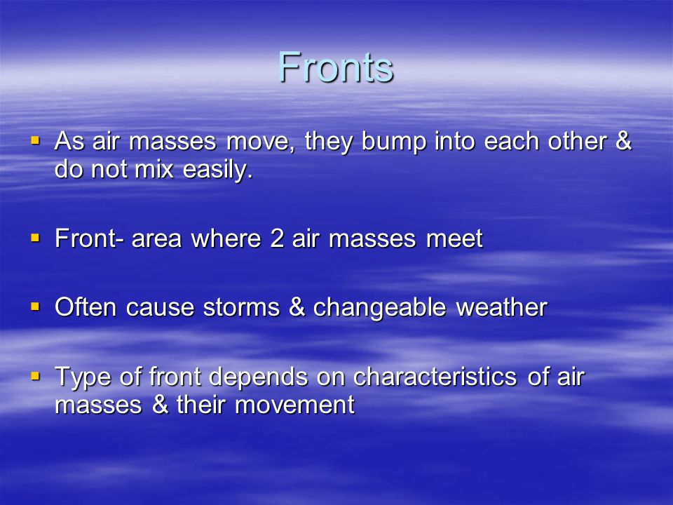 Occluded Fronts  Most complex weather situation  Warm air mass caught between 2 cooler air masses  Temperature near ground becomes cooler  Warm air mass cut off or occluded  May be cloudy, rainy, or snowy  Clouds- warm sector: cumulus, stratocumulus