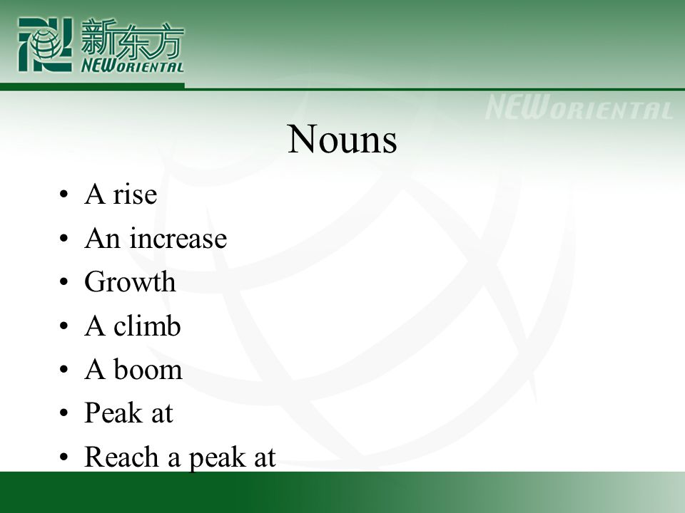 Nouns A rise An increase Growth A climb A boom Peak at Reach a peak at