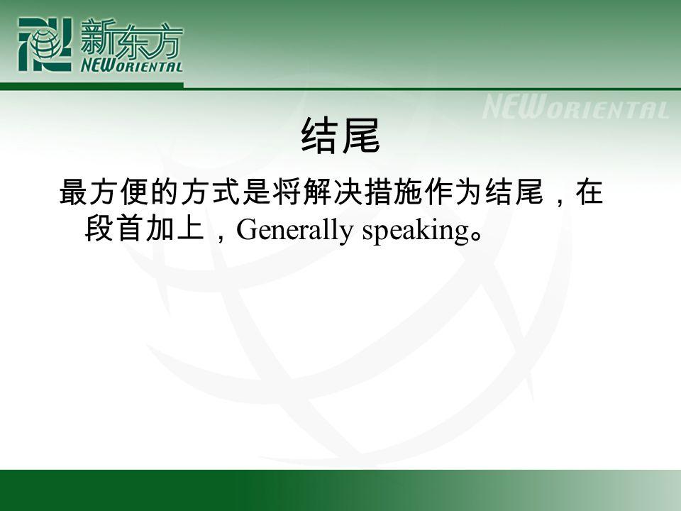 结尾 最方便的方式是将解决措施作为结尾,在 段首加上, Generally speaking 。