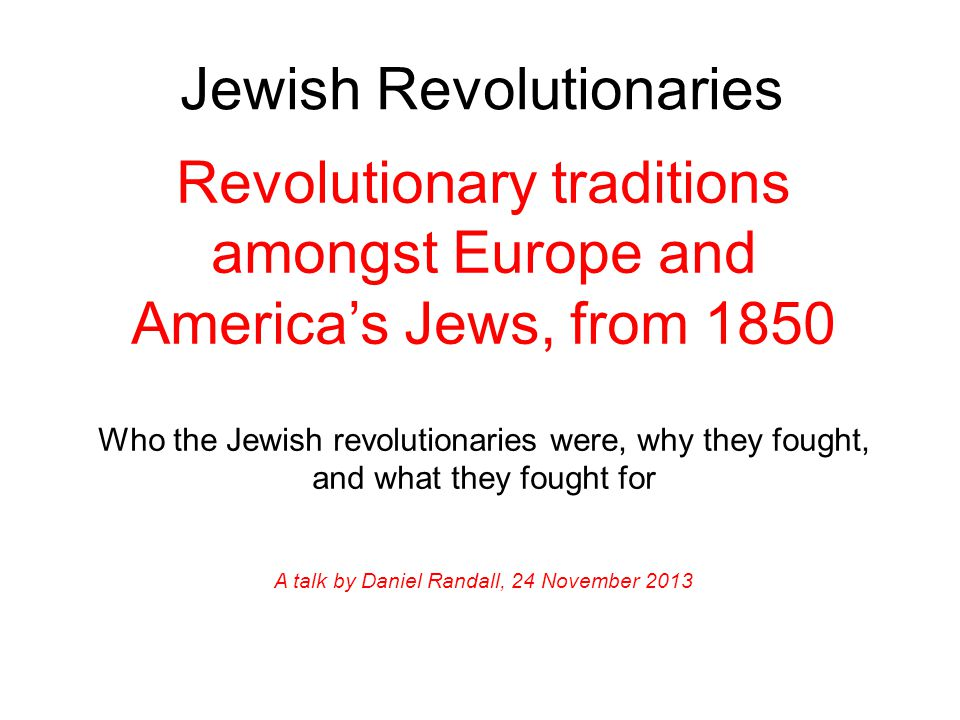 Jewish Revolutionaries Revolutionary traditions amongst Europe and America's Jews, from 1850 Who the Jewish revolutionaries were, why they fought, and what they fought for A talk by Daniel Randall, 24 November 2013