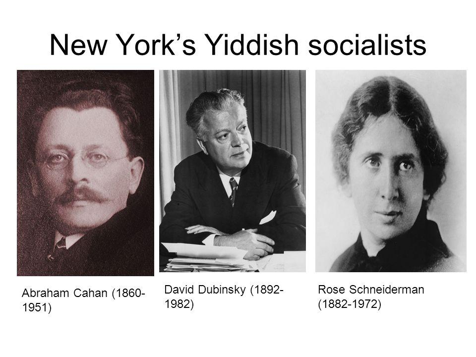 New York's Yiddish socialists Abraham Cahan (1860- 1951) David Dubinsky (1892- 1982) Rose Schneiderman (1882-1972)