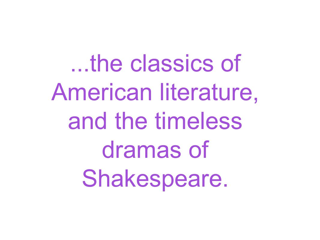 ...the classics of American literature, and the timeless dramas of Shakespeare.