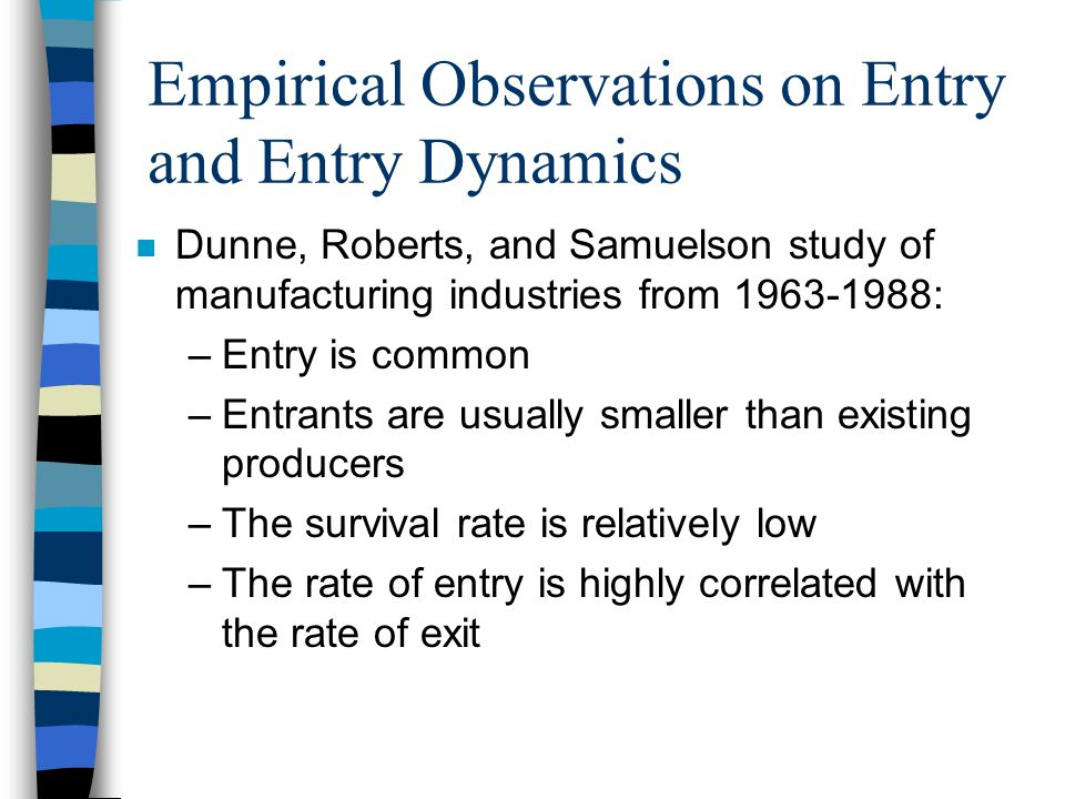 Empirical Observations on Entry and Entry Dynamics n Dunne, Roberts, and Samuelson study of manufacturing industries from 1963-1988: –Entry is common –Entrants are usually smaller than existing producers –The survival rate is relatively low –The rate of entry is highly correlated with the rate of exit