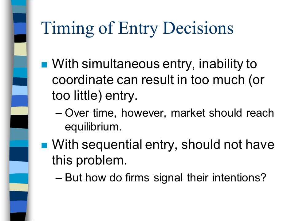 Timing of Entry Decisions n With simultaneous entry, inability to coordinate can result in too much (or too little) entry.