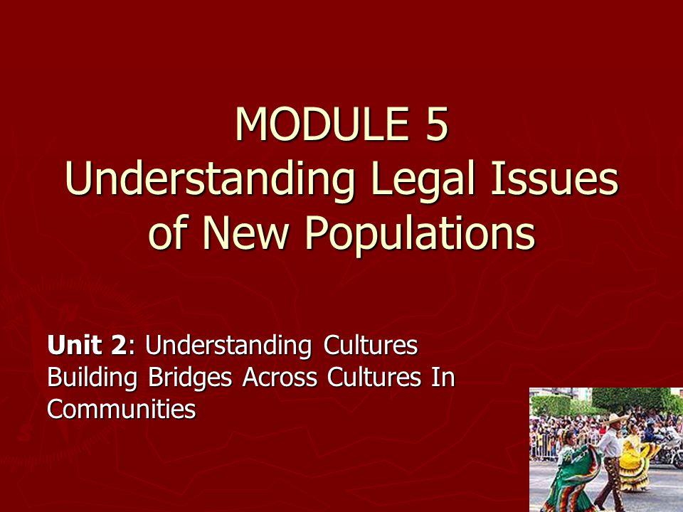 MODULE 5 Understanding Legal Issues of New Populations Unit 2: Understanding Cultures Building Bridges Across Cultures In Communities