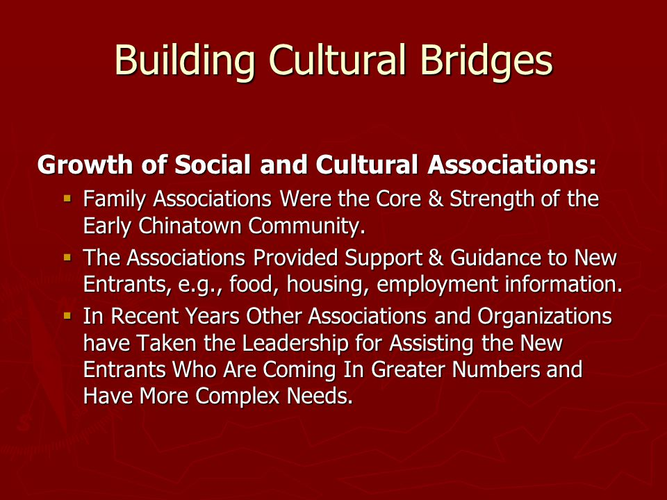Building Cultural Bridges Growth of Social and Cultural Associations: Growth of Social and Cultural Associations:  Family Associations Were the Core & Strength of the Early Chinatown Community.