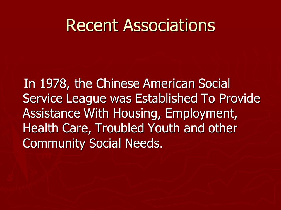 Recent Associations In 1978, the Chinese American Social Service League was Established To Provide Assistance With Housing, Employment, Health Care, Troubled Youth and other Community Social Needs.