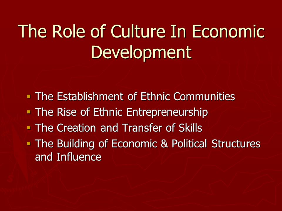 The Role of Culture In Economic Development  The Establishment of Ethnic Communities  The Rise of Ethnic Entrepreneurship  The Creation and Transfer of Skills  The Building of Economic & Political Structures and Influence