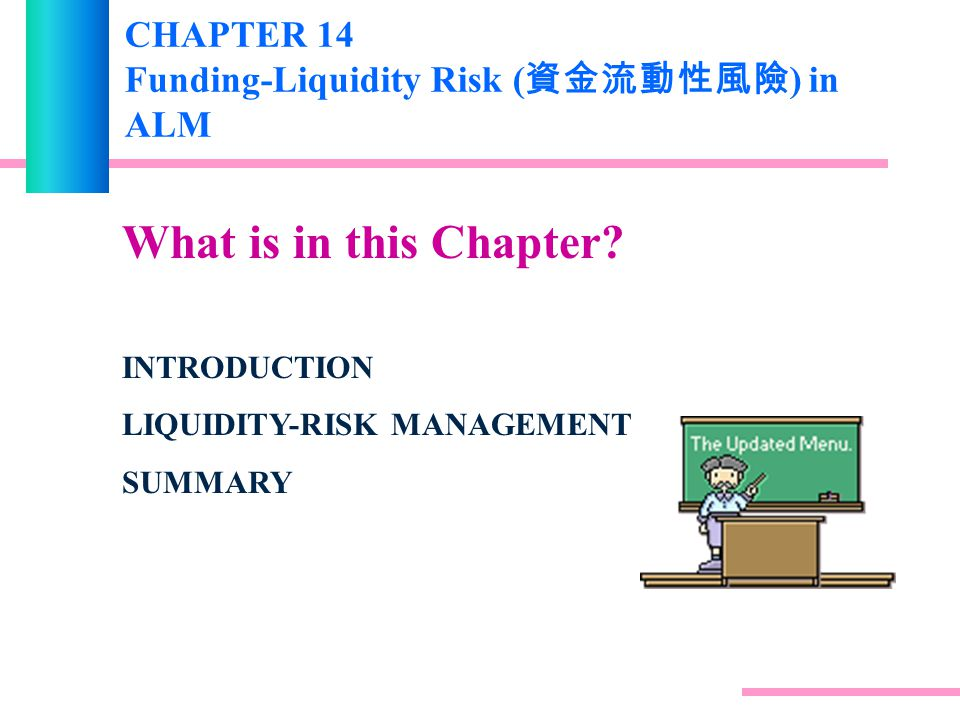 CHAPTER 14 Funding-Liquidity Risk ( 資金流動性風險 ) in ALM What is in this Chapter.