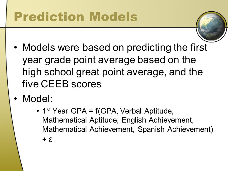 Prediction Models Models were based on predicting the first year grade point average based on the high school great point average, and the five CEEB scores Model: 1 st Year GPA = f(GPA, Verbal Aptitude, Mathematical Aptitude, English Achievement, Mathematical Achievement, Spanish Achievement) + ε