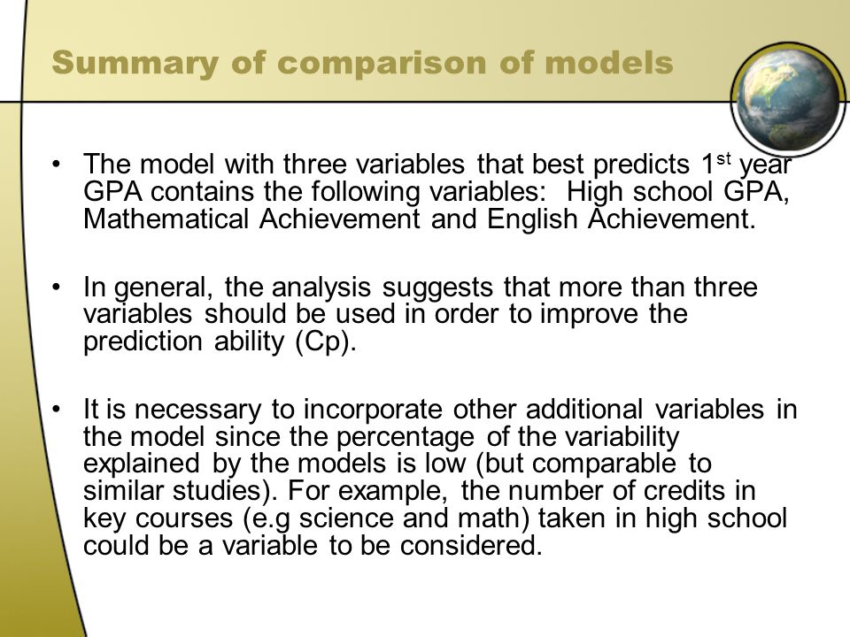 Summary of comparison of models The model with three variables that best predicts 1 st year GPA contains the following variables: High school GPA, Mathematical Achievement and English Achievement.