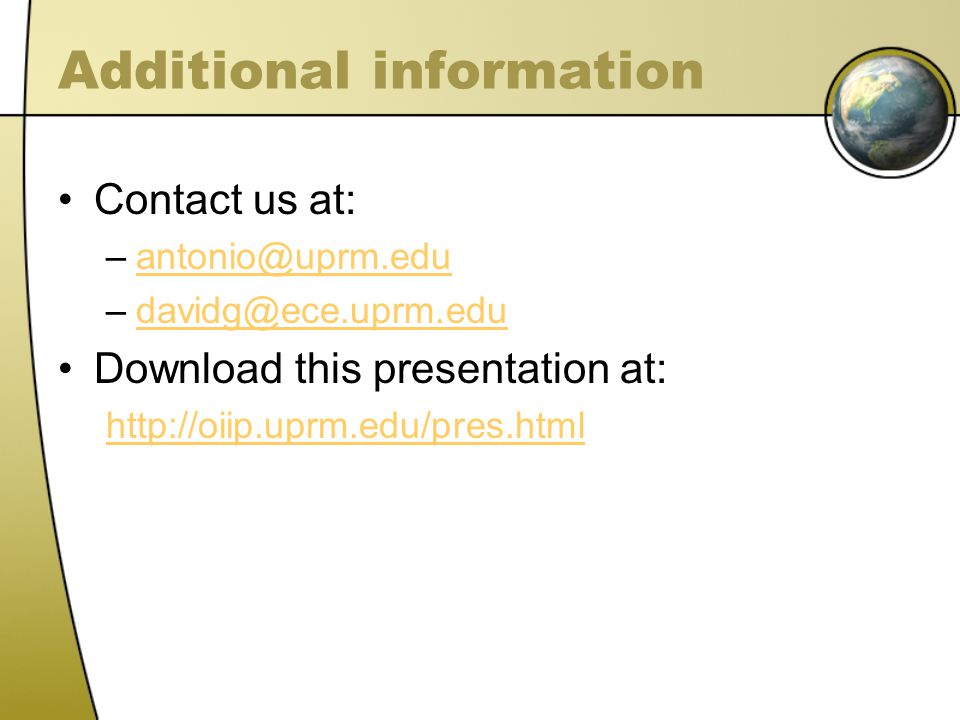 Additional information Contact us at: –antonio@uprm.eduantonio@uprm.edu –davidg@ece.uprm.edudavidg@ece.uprm.edu Download this presentation at: http://oiip.uprm.edu/pres.html