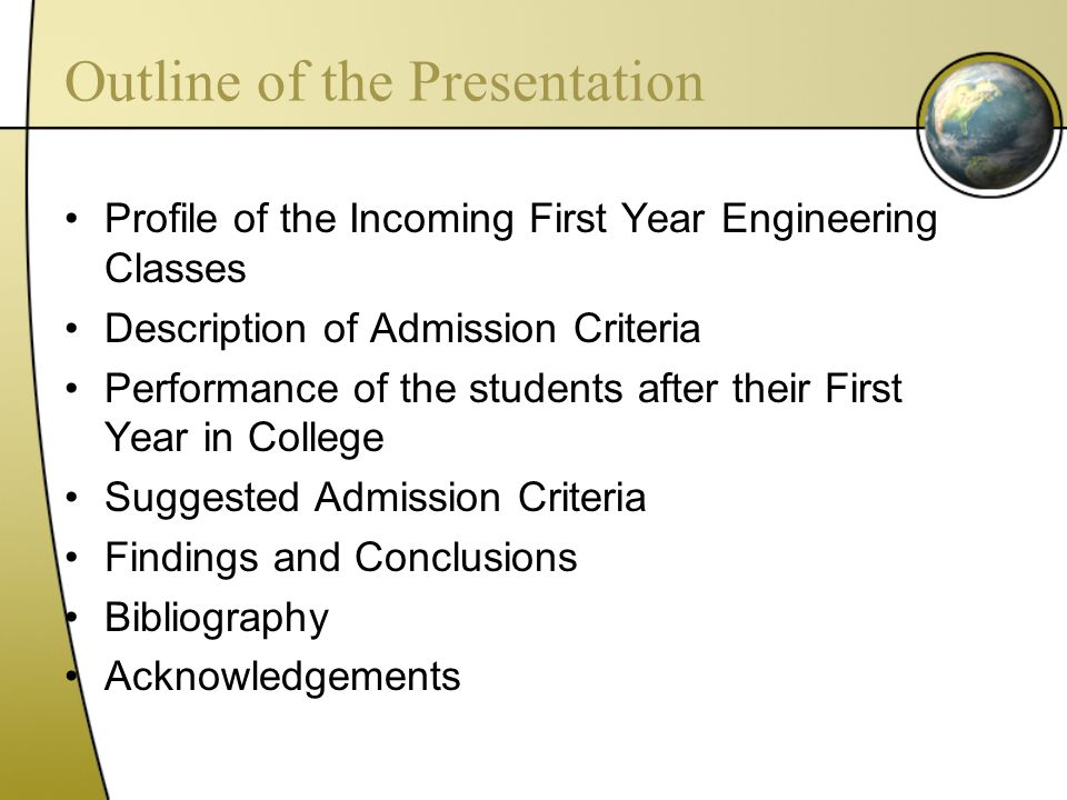 Outline of the Presentation Profile of the Incoming First Year Engineering Classes Description of Admission Criteria Performance of the students after their First Year in College Suggested Admission Criteria Findings and Conclusions Bibliography Acknowledgements