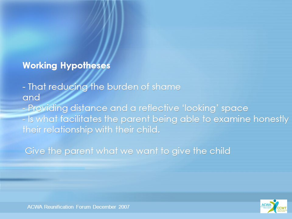 ACWA Reunification Forum December 2007 Working Hypotheses - That reducing the burden of shame and - Providing distance and a reflective 'looking' space - Is what facilitates the parent being able to examine honestly their relationship with their child.