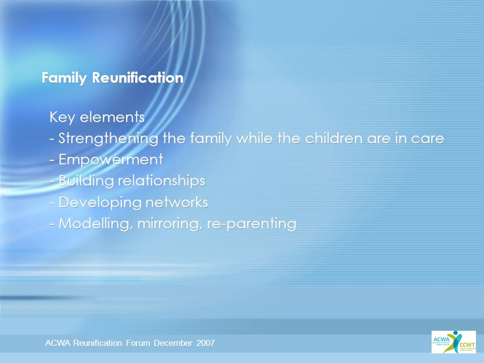ACWA Reunification Forum December 2007 Family Reunification Key elements - Strengthening the family while the children are in care - Empowerment - Building relationships - Developing networks - Modelling, mirroring, re-parenting Key elements - Strengthening the family while the children are in care - Empowerment - Building relationships - Developing networks - Modelling, mirroring, re-parenting