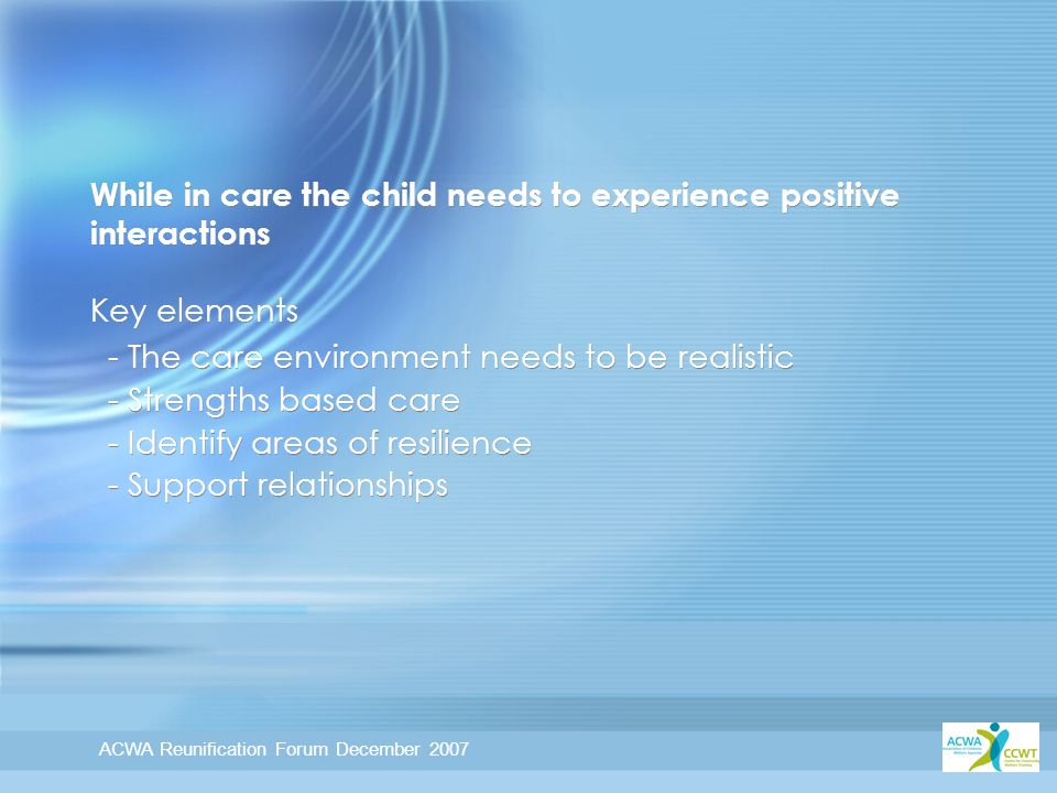 ACWA Reunification Forum December 2007 While in care the child needs to experience positive interactions Key elements - The care environment needs to be realistic - Strengths based care - Identify areas of resilience - Support relationships - The care environment needs to be realistic - Strengths based care - Identify areas of resilience - Support relationships