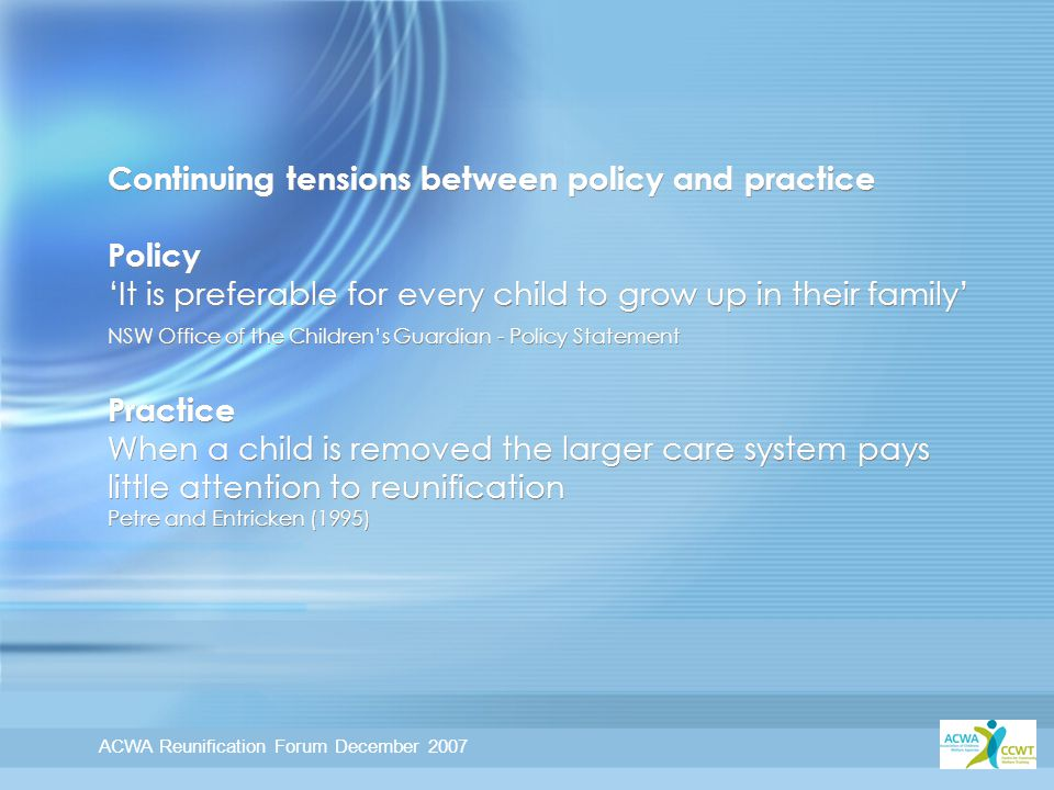 ACWA Reunification Forum December 2007 Continuing tensions between policy and practice Policy 'It is preferable for every child to grow up in their family' NSW Office of the Children's Guardian - Policy Statement Practice When a child is removed the larger care system pays little attention to reunification Petre and Entricken (1995)
